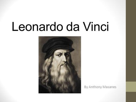 Leonardo da Vinci By Anthony Masanes. About Leonardo da Vinci was born on April, 1452, in Vinci Italy. He knew how to sculpt, paint and invent things.
