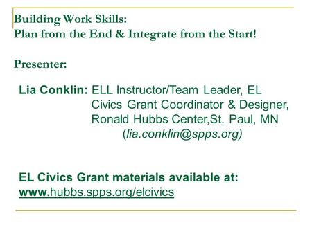 Building Work Skills: Plan from the End & Integrate from the Start! Presenter: Lia Conklin: ELL Instructor/Team Leader, EL Civics Grant Coordinator & Designer,