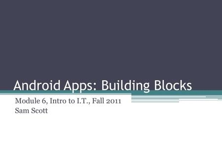 Android Apps: Building Blocks Module 6, Intro to I.T., Fall 2011 Sam Scott.