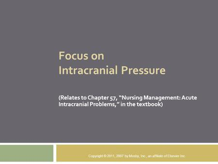 "Focus on Intracranial Pressure (Relates to Chapter 57, ""Nursing Management: Acute Intracranial Problems,"" in the textbook) Copyright © 2011, 2007 by Mosby,"