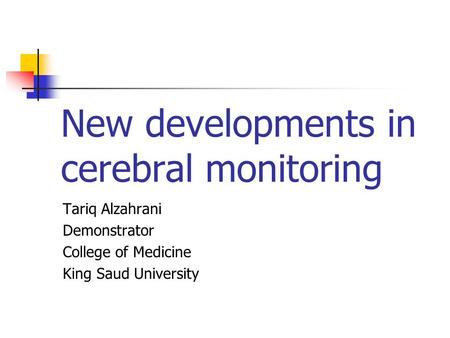 New developments in cerebral monitoring Tariq Alzahrani Demonstrator College of Medicine King Saud University.