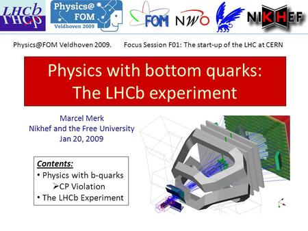 Physics with bottom quarks: The LHCb experiment Marcel Merk Nikhef and the Free University Jan 20, 2009 Contents: Physics with b-quarks  CP Violation.