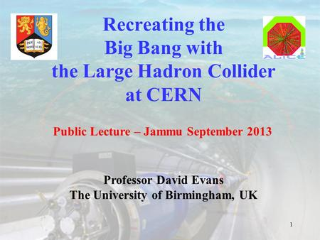 Recreating the Big Bang with the Large Hadron Collider at CERN 1 Public Lecture – Jammu September 2013 Professor David Evans The University of Birmingham,