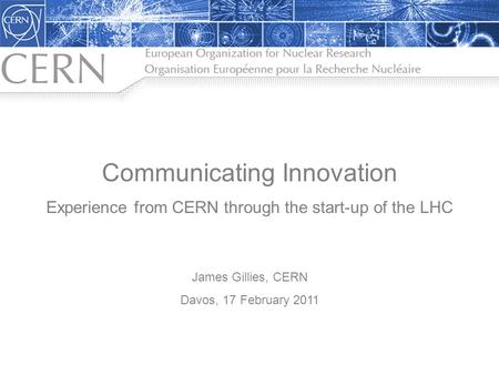 Communicating Innovation Experience from CERN through the start-up of the LHC James Gillies, CERN Davos, 17 February 2011.
