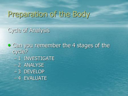 Preparation of the Body Cycle of Analysis Can you remember the 4 stages of the cycle? Can you remember the 4 stages of the cycle? –1 INVESTIGATE –2 ANALYSE.