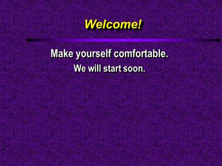 Welcome!Welcome! Make yourself comfortable. We will start soon. Make yourself comfortable. We will start soon.