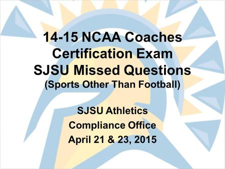 14-15 NCAA Coaches Certification Exam SJSU Missed Questions (Sports Other Than Football) SJSU Athletics Compliance Office April 21 & 23, 2015.