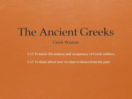 L.O. To know the armour and weaponary of Greek soldiers. L.O. To think about how we find evidence from the past.