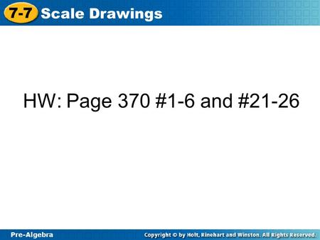 Pre-Algebra 7-7 Scale Drawings HW: Page 370 #1-6 and #21-26.