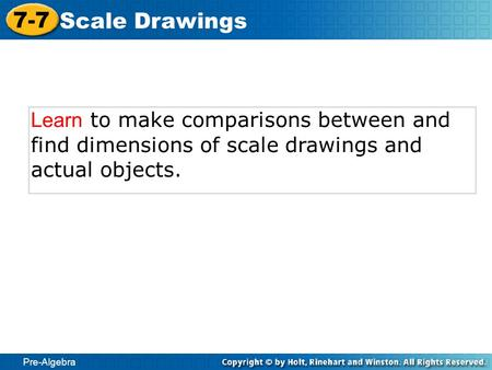 Pre-Algebra 7-7 Scale Drawings Learn to make comparisons between and find dimensions of scale drawings and actual objects.