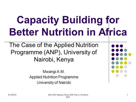 8/16/201534th SCN Meeting, Rome 25th Feb to 1st March 2007 1 Capacity Building for Better Nutrition in Africa The Case of the Applied Nutrition Programme.