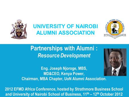 UNIVERSITY OF NAIROBI ALUMNI ASSOCIATION Partnerships with Alumni : Resource Development Eng. Joseph Njoroge, MBS, MD&CEO, Kenya Power, Chairman, MBA Chapter,