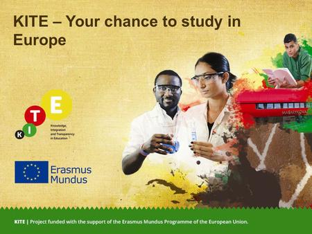 KITE – Your chance to study in Europe. Go ahead, discover the world! KITE – your scholarship opportunity to study in Europe 2 5 Ts why you should go on.