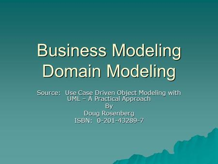 Business Modeling Domain Modeling Source: Use Case Driven Object Modeling with UML – A Practical Approach By Doug Rosenberg ISBN: 0-201-43289-7.