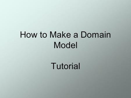 How to Make a Domain Model Tutorial. Slide 2 Basic Characteristics of Object Oriented Systems Classes and Objects Methods and Messages Encapsulation and.