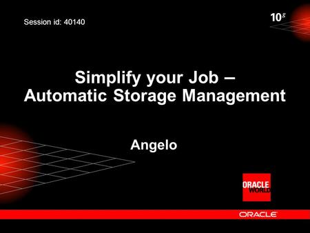 Simplify your Job – Automatic Storage Management Angelo Session id: 40140.