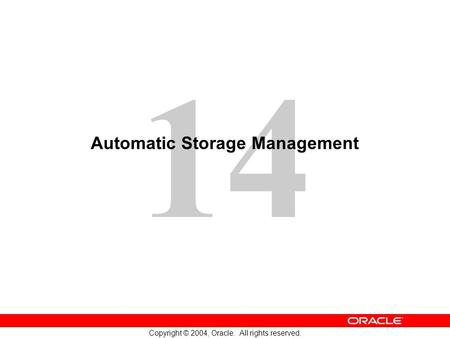 14 Copyright © 2004, Oracle. All rights reserved. Automatic Storage Management.