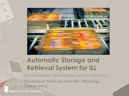 Automatic Storage and Retrieval System for ILL Helen Sakrihei, The National Library of Norway Document Delivery Satellite Meeting, Nancy 2014.
