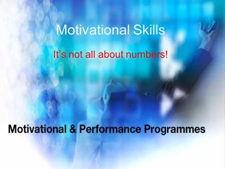 Motivational Skills It's not all about numbers!.