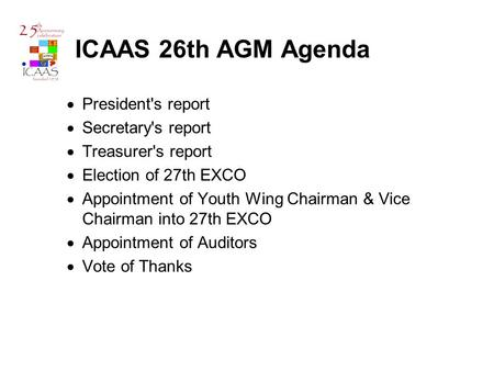 ICAAS 26th AGM Agenda  President's report  Secretary's report  Treasurer's report  Election of 27th EXCO  Appointment of Youth Wing Chairman & Vice.