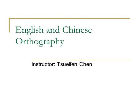 English and Chinese Orthography Instructor: Tsueifen Chen.