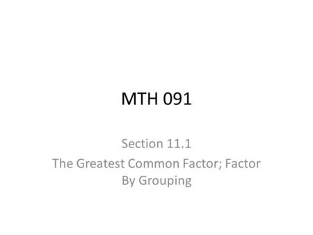 MTH 091 Section 11.1 The Greatest Common Factor; Factor By Grouping.