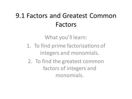 9.1 Factors and Greatest Common Factors What you'll learn: 1.To find prime factorizations of integers and monomials. 2.To find the greatest common factors.