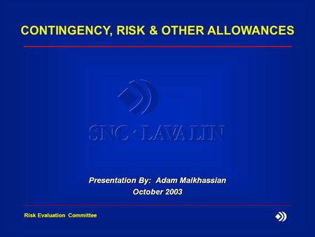 Risk Evaluation Committee CONTINGENCY, RISK & OTHER ALLOWANCES Presentation By: Adam Malkhassian October 2003.