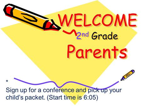 WELCOME 2 nd Grade Parents * Sign up for a conference and pick up your child's packet. (Start time is 6:05)