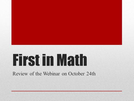 First in Math Review of the Webinar on October 24th.