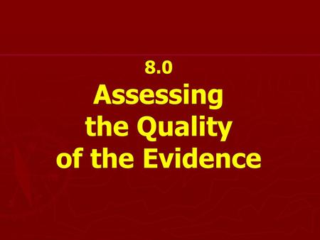 8.0 Assessing the Quality of the Evidence. Assessing study quality or critical appraisal ► ► Minimize Bias ► ► Weight for Quality ► ► Assess relationship.