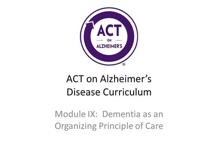 ACT on Alzheimer's Disease Curriculum Module IX: Dementia as an Organizing Principle of Care.