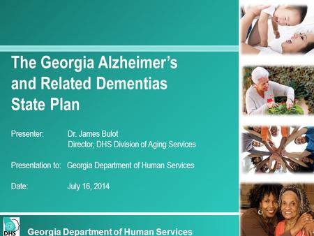 The Georgia Alzheimer's and Related Dementias State Plan Presenter: Dr. James Bulot Director, DHS Division of Aging Services Presentation to: Georgia Department.
