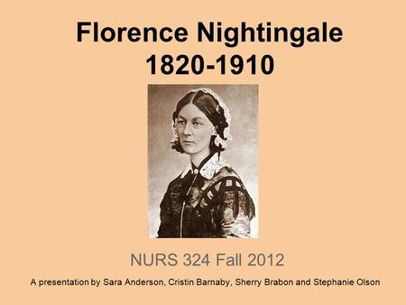 Florence Nightingale 1820-1910 NURS 324 Fall 2012 A presentation by Sara Anderson, Cristin Barnaby, Sherry Brabon and Stephanie Olson.
