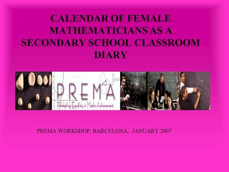 CALENDAR OF FEMALE MATHEMATICIANS AS A SECONDARY SCHOOL CLASSROOM DIARY PREMA WORKSHOP, BARCELONA, JANUARY 2007.