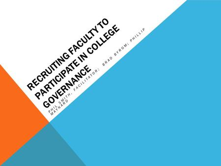 RECRUITING FACULTY TO PARTICIPATE IN COLLEGE GOVERNANCE PHIL SMITH, FACILITATOR; BRAD BYROM; PHILLIP MAYNARD.