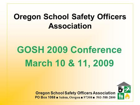 Oregon School Safety Officers Association PO Box 1068 ■ Salem, Oregon ■ 97308 ■ 503-588-2800 Oregon School Safety Officers Association GOSH 2009 Conference.