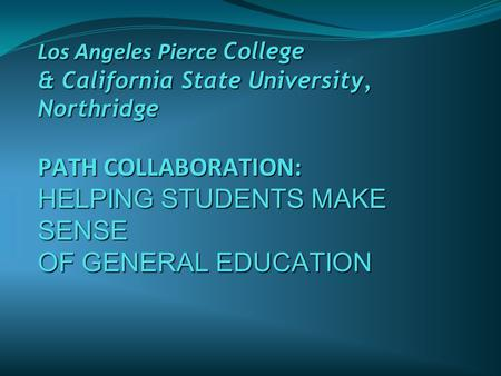 Los Angeles Pierce College & California State University, Northridge PATH COLLABORATION: HELPING STUDENTS MAKE SENSE OF GENERAL EDUCATION.