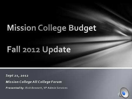 Sept 21, 2012 Mission College All College Forum Presented by: Rick Bennett, VP Admin Services.