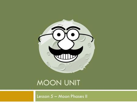 MOON UNIT Lesson 5 – Moon Phases II. Standard:  Earth and Space Science. Students will gain an understanding of Earth and Space Science through the study.