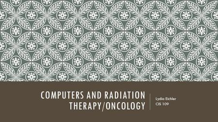 COMPUTERS AND RADIATION THERAPY/ONCOLOGY Lydia Eichler CIS 109.