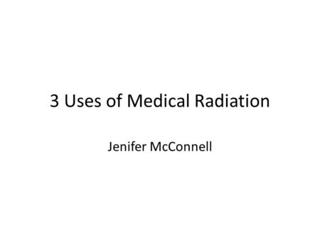 3 Uses of Medical Radiation Jenifer McConnell. Medical Uses of Radiation My project is on three medical uses of Radiation --- 1)X-rays, diagnostic. 2)Radiation.