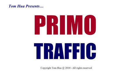 Tom Hua Presents… PRIMO TRAFFIC Copyright Tom 2010 - All rights reserved.