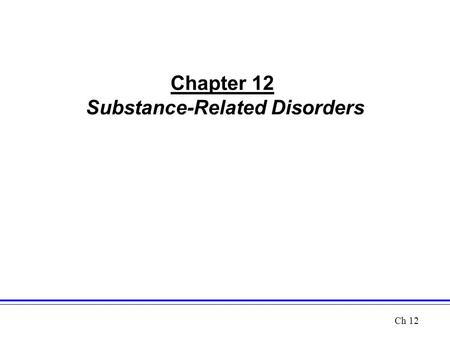 Chapter 12 Substance-Related Disorders Ch 12. Perspectives on Substance-Related Disorders: An Overview Five Main Categories of Substances –Depressants.