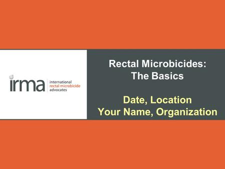 Rectal Microbicides: The Basics Date, Location Your Name, Organization.