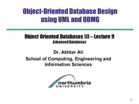 1 Object-Oriented Database Design using UML and ODMG Dr. Akhtar Ali School of Computing, Engineering and Information Sciences Object Oriented Databases.