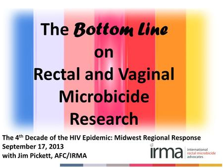 The 4 th Decade of the HIV Epidemic: Midwest Regional Response September 17, 2013 with Jim Pickett, AFC/IRMA The Bottom Line on Rectal and Vaginal Microbicide.