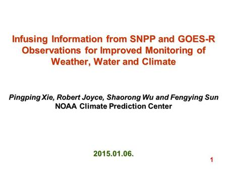 Infusing Information from SNPP and GOES-R Observations for Improved Monitoring of Weather, Water and Climate Pingping Xie, Robert Joyce, Shaorong Wu and.