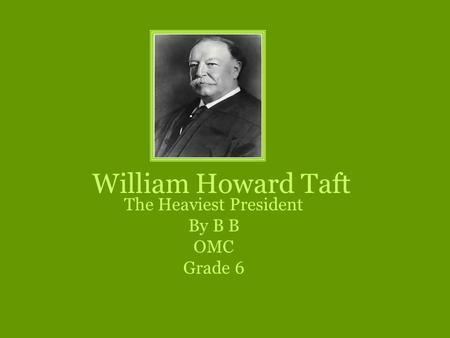 William Howard Taft The Heaviest President By B B OMC Grade 6.