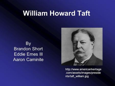 William Howard Taft By Brandon Short Eddie Emes III Aaron Caminite  nts/taft_william.jpg.